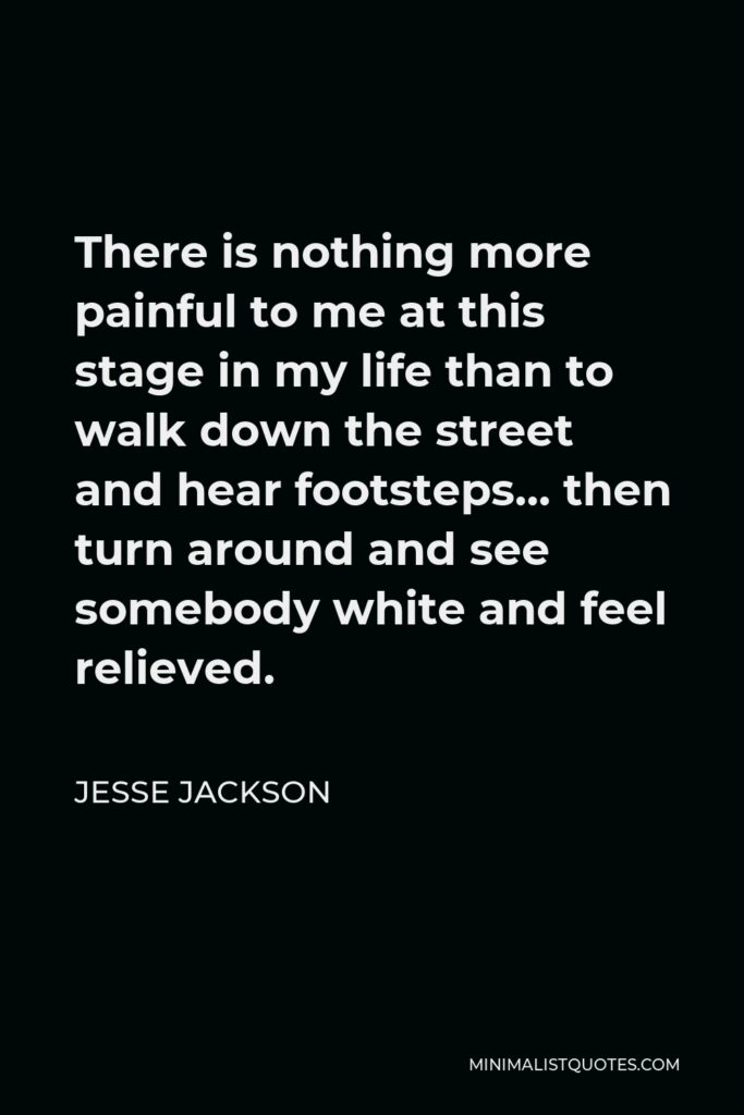Jesse Jackson Quote - There is nothing more painful to me at this stage in my life than to walk down the street and hear footsteps… then turn around and see somebody white and feel relieved.