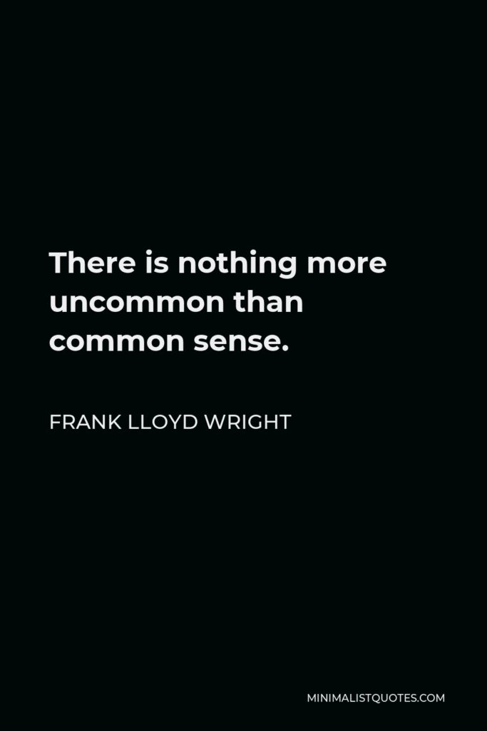 Frank Lloyd Wright Quote - There is nothing more uncommon than common sense.