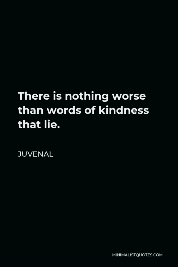 Juvenal Quote - There is nothing worse than words of kindness that lie.