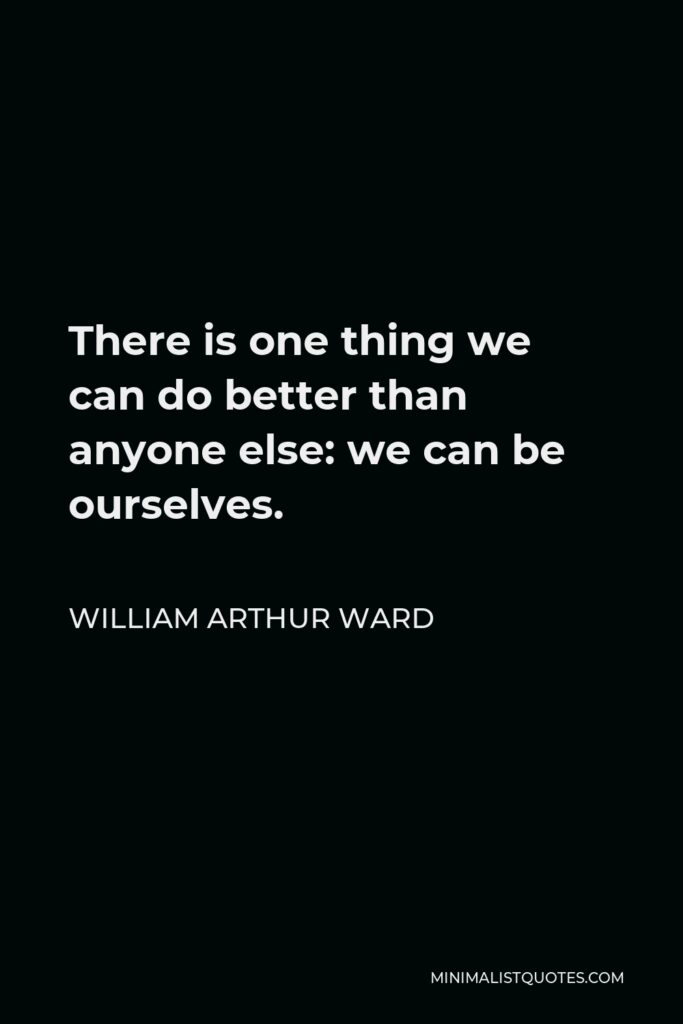 William Arthur Ward Quote - There is one thing we can do better than anyone else: we can be ourselves.