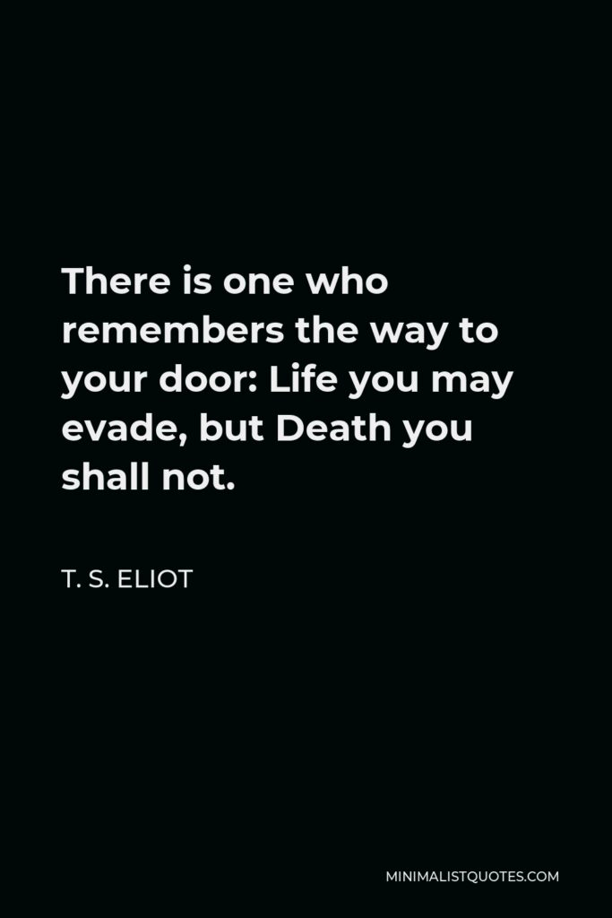 T. S. Eliot Quote - There is one who remembers the way to your door: Life you may evade, but Death you shall not.