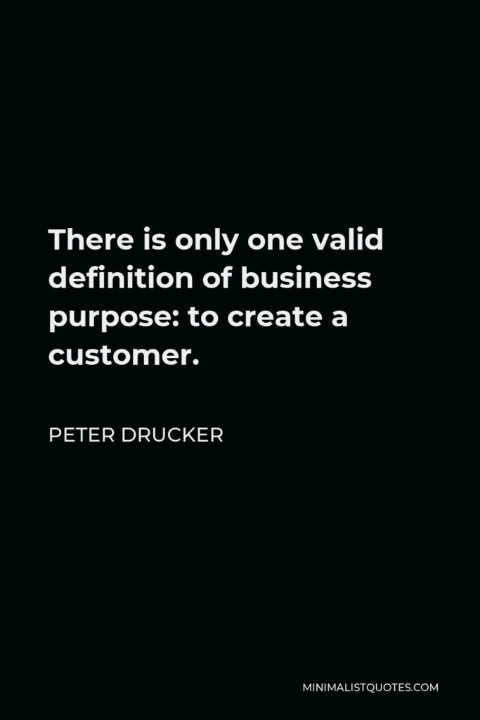 Peter Drucker Quote - There is only one valid definition of business purpose: to create a customer.