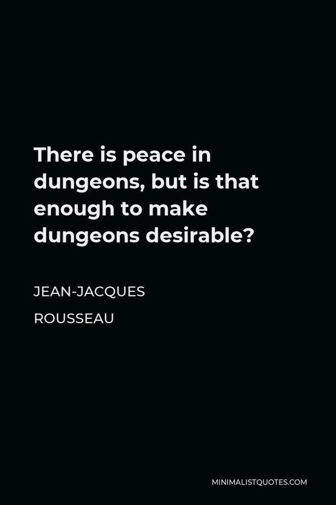 Jean-Jacques Rousseau Quote - There is peace in dungeons, but is that enough to make dungeons desirable?