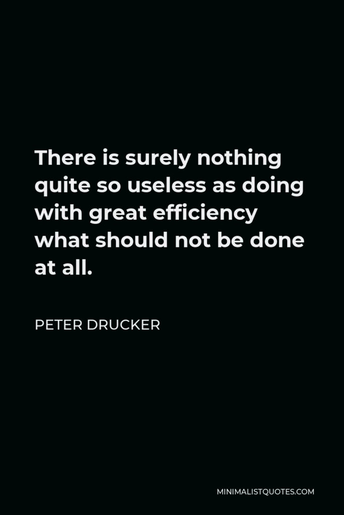 Peter Drucker Quote - There is surely nothing quite so useless as doing with great efficiency what should not be done at all.