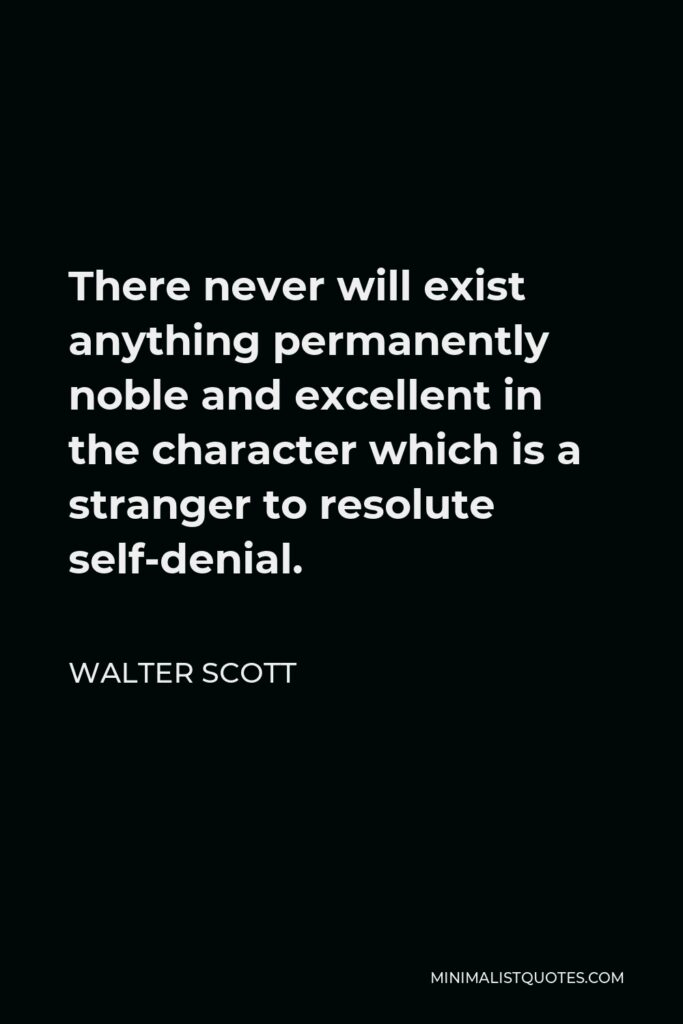 Walter Scott Quote - There never will exist anything permanently noble and excellent in the character which is a stranger to resolute self-denial.