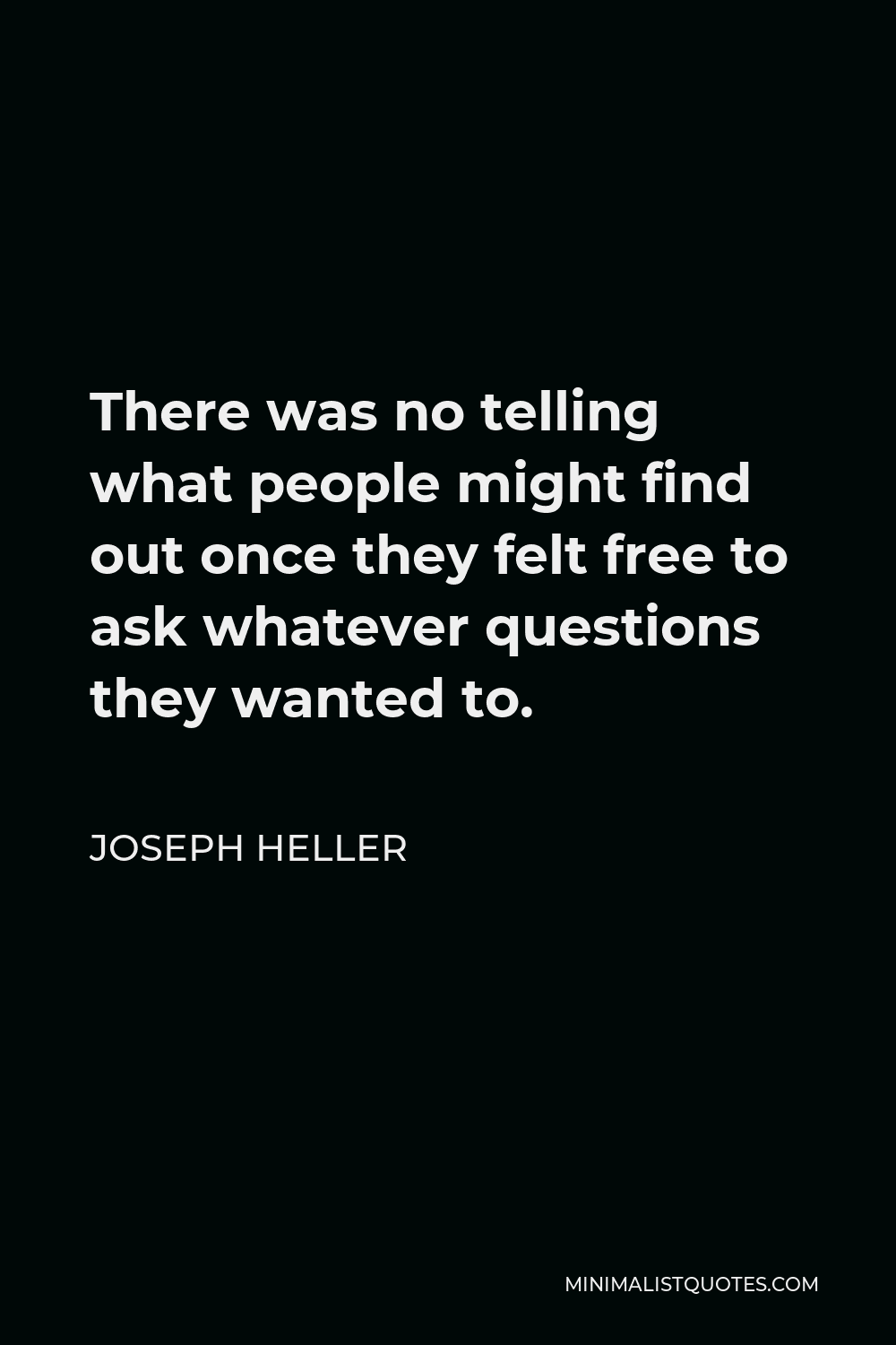 Joseph Heller Quote - There was no telling what people might find out once they felt free to ask whatever questions they wanted to.