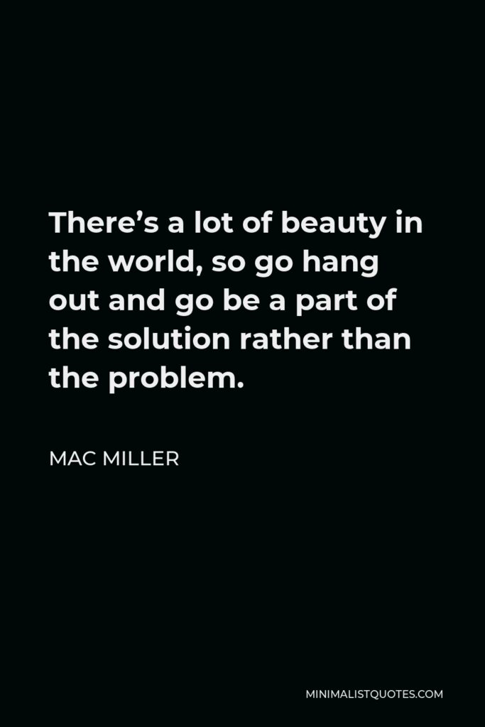 Mac Miller Quote - There's a lot of beauty in the world, so go hang out and go be a part of the solution rather than the problem.