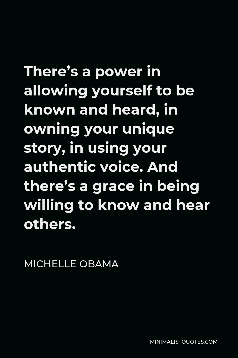Michelle Obama Quote - There's a power in allowing yourself to be known and heard, in owning your unique story, in using your authentic voice. And there's a grace in being willing to know and hear others.