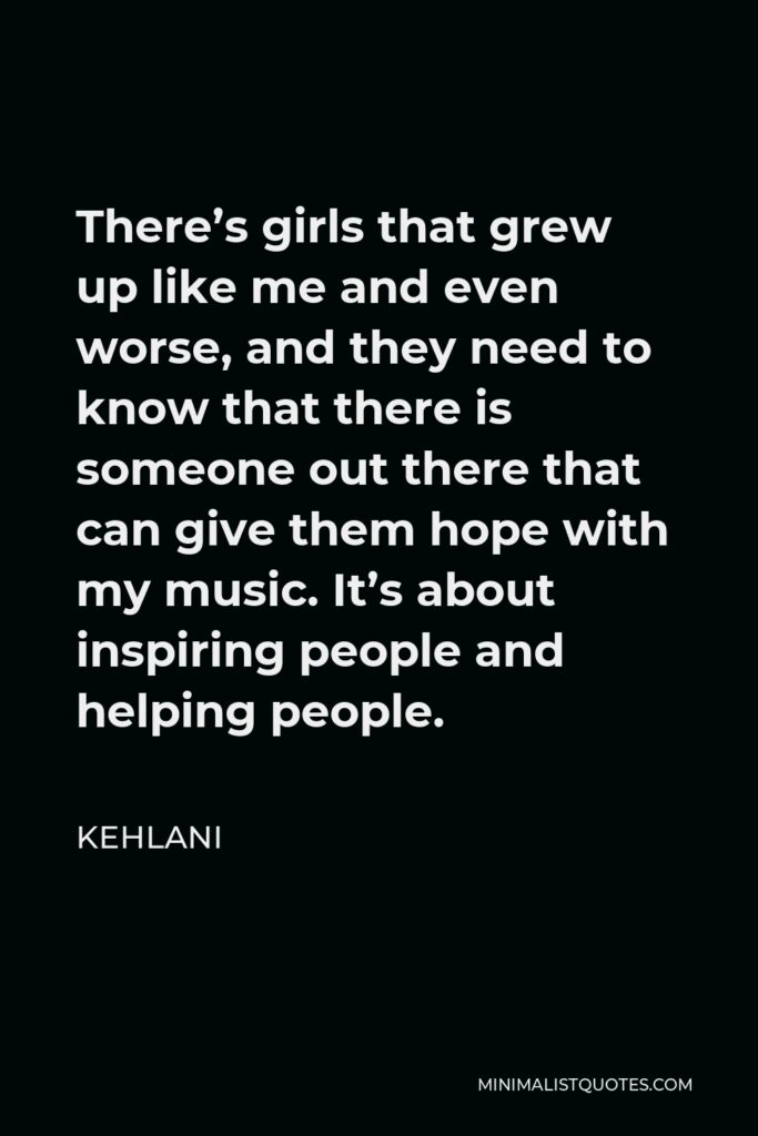 Kehlani Quote - There's girls that grew up like me and even worse, and they need to know that there is someone out there that can give them hope with my music. It's about inspiring people and helping people.
