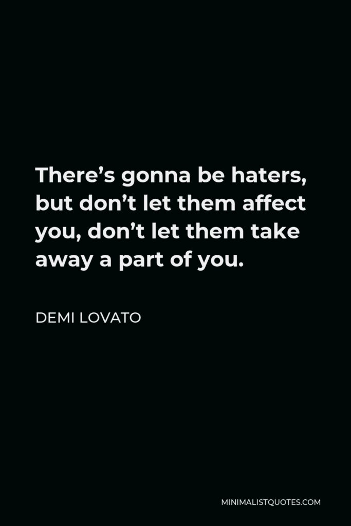 Demi Lovato Quote - There's gonna be haters, but don't let them affect you, don't let them take away a part of you.