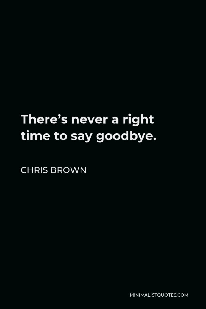 Chris Brown Quote - There's never a right time to say goodbye.