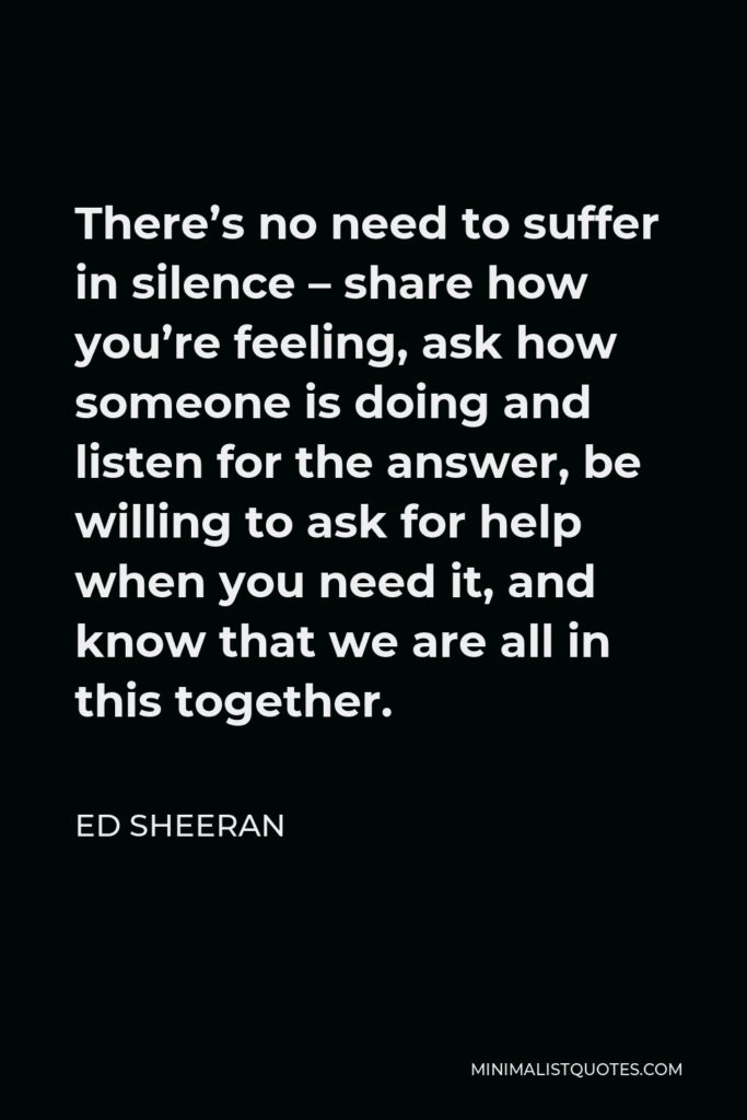 Ed Sheeran Quote - There's no need to suffer in silence – share how you're feeling, ask how someone is doing and listen for the answer, be willing to ask for help when you need it, and know that we are all in this together.