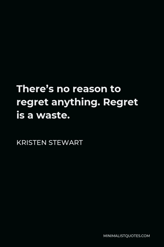 Kristen Stewart Quote - There's no reason to regret anything. Regret is a waste.