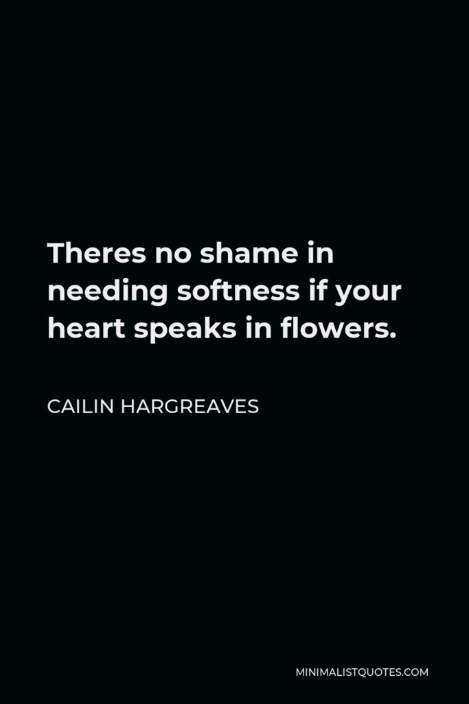 Cailin Hargreaves Quote - Theres no shame in needing softness if your heart speaks in flowers.
