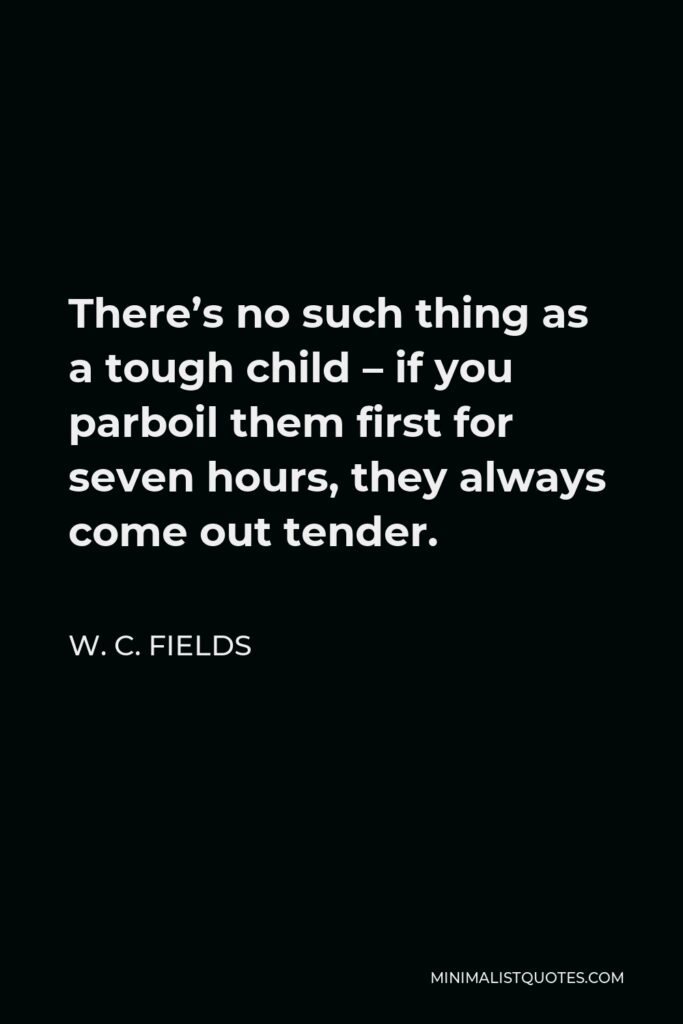 W. C. Fields Quote - There's no such thing as a tough child – if you parboil them first for seven hours, they always come out tender.