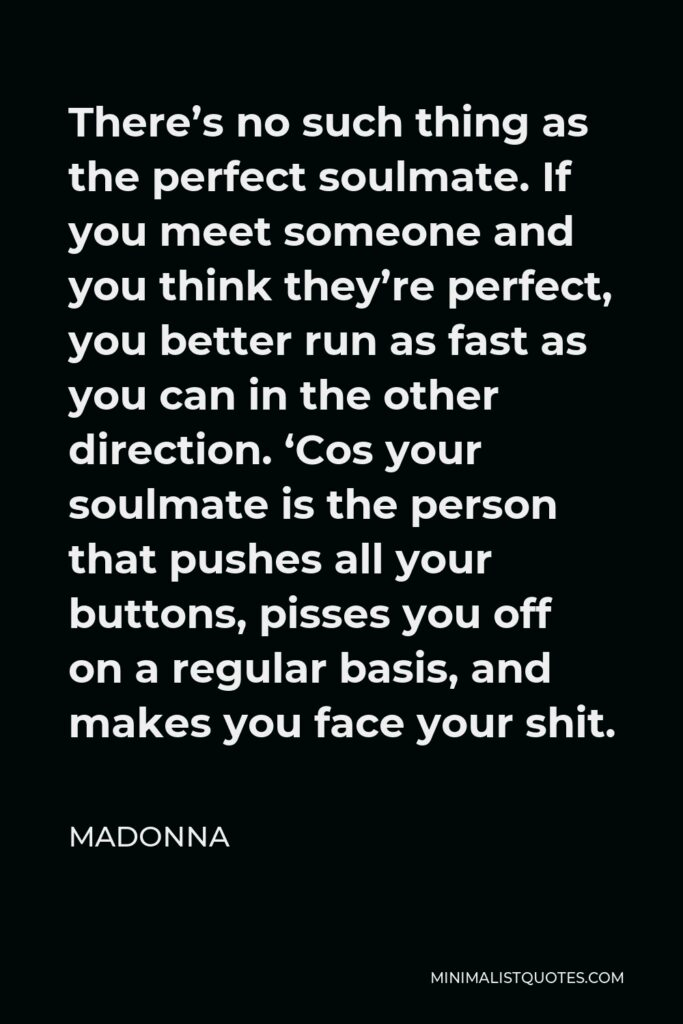 Madonna Quote - There's no such thing as the perfect soulmate. If you meet someone and you think they're perfect, you better run as fast as you can in the other direction. 'Cos your soulmate is the person that pushes all your buttons, pisses you off on a regular basis, and makes you face your shit.