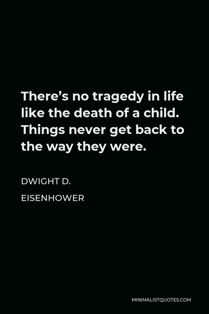 Dwight D. Eisenhower Quote - There's no tragedy in life like the death of a child. Things never get back to the way they were.
