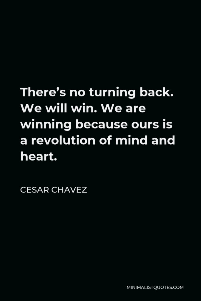 Cesar Chavez Quote - There's no turning back. We will win. We are winning because ours is a revolution of mind and heart.