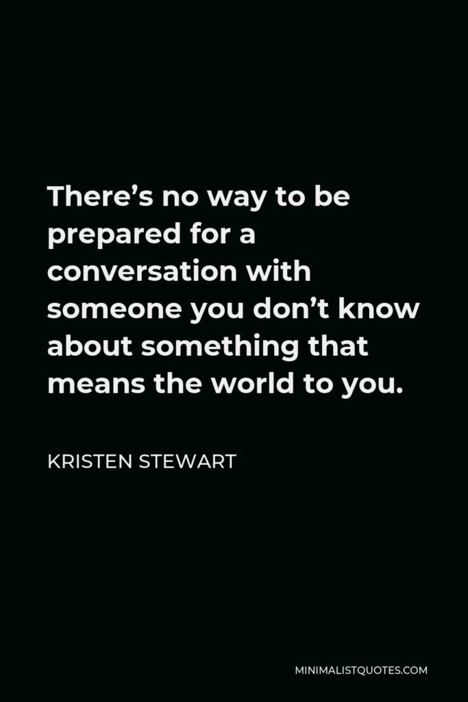 Kristen Stewart Quote - There's no way to be prepared for a conversation with someone you don't know about something that means the world to you.