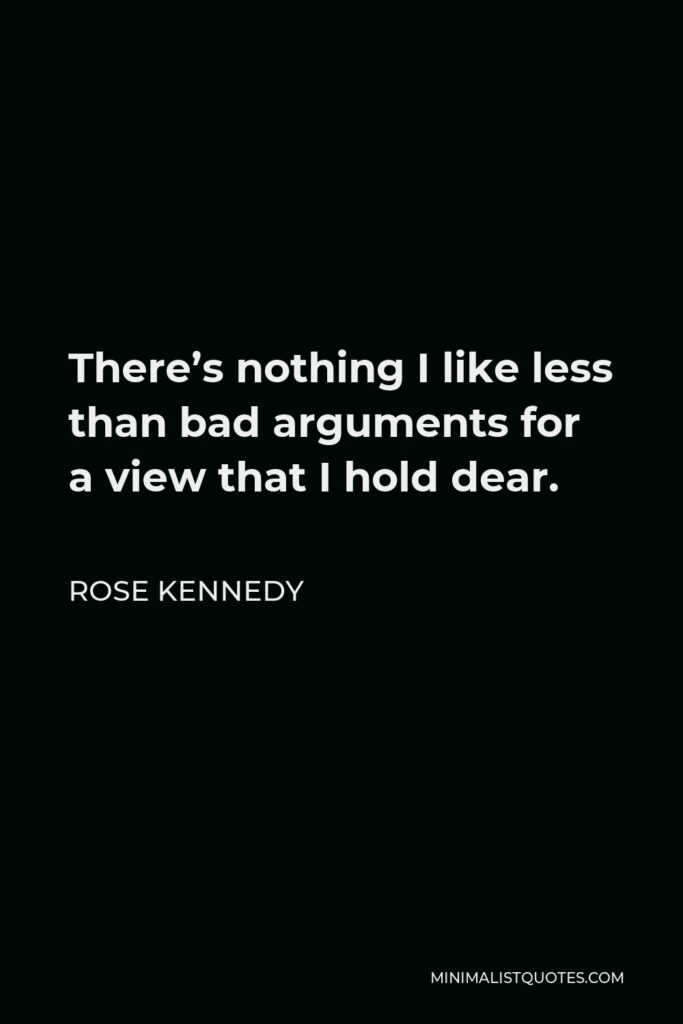 Rose Kennedy Quote - There's nothing I like less than bad arguments for a view that I hold dear.