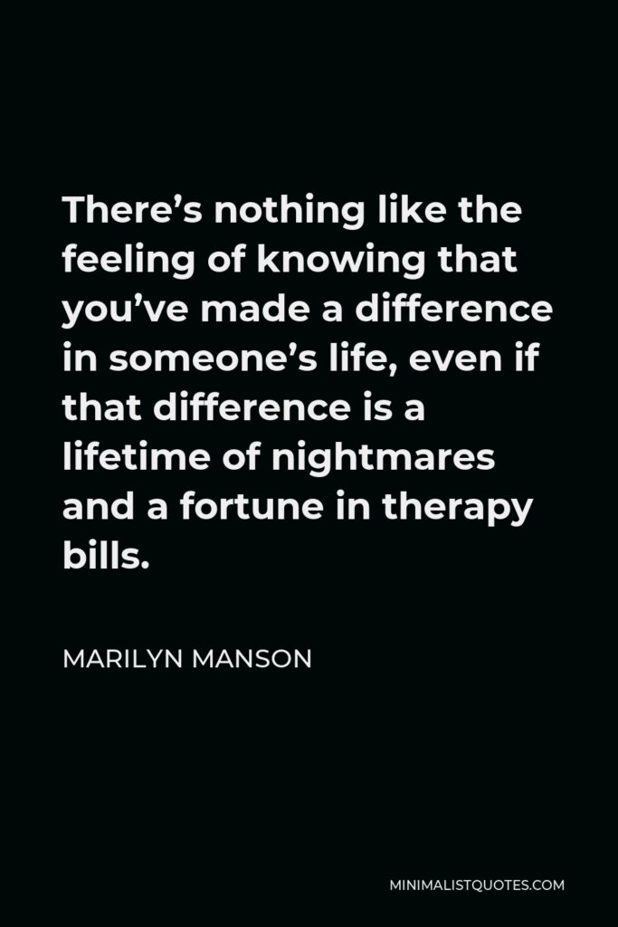 Marilyn Manson Quote - There's nothing like the feeling of knowing that you've made a difference in someone's life, even if that difference is a lifetime of nightmares and a fortune in therapy bills.