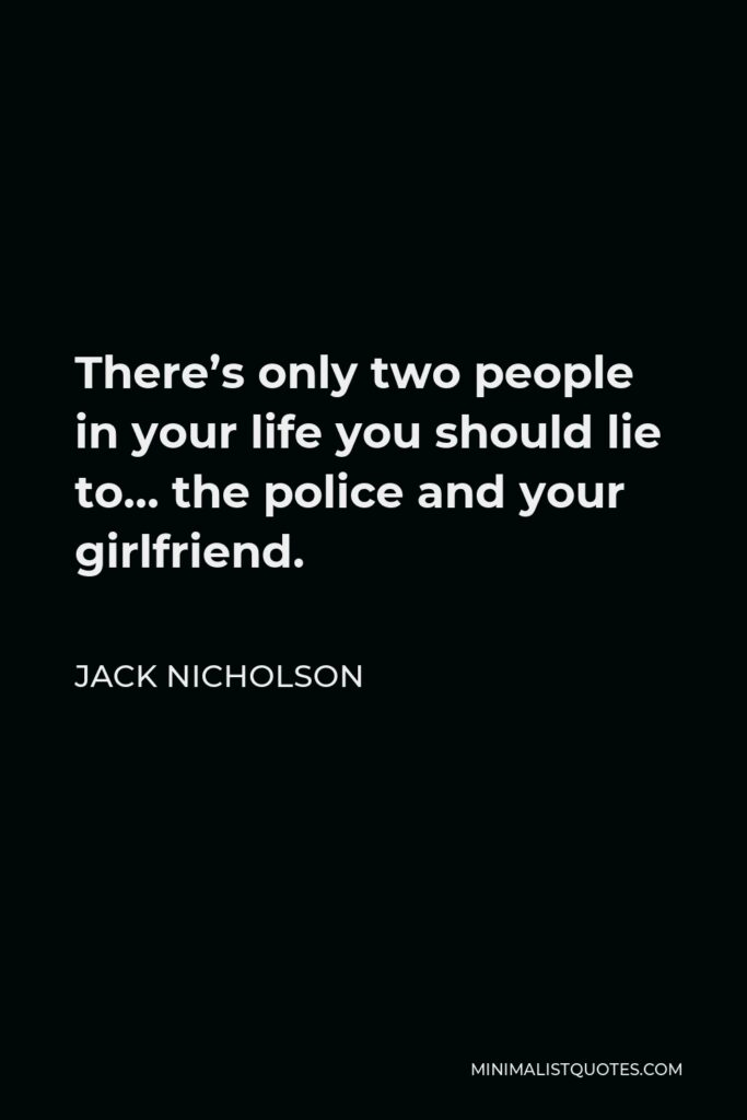 Jack Nicholson Quote - There's only two people in your life you should lie to… the police and your girlfriend.