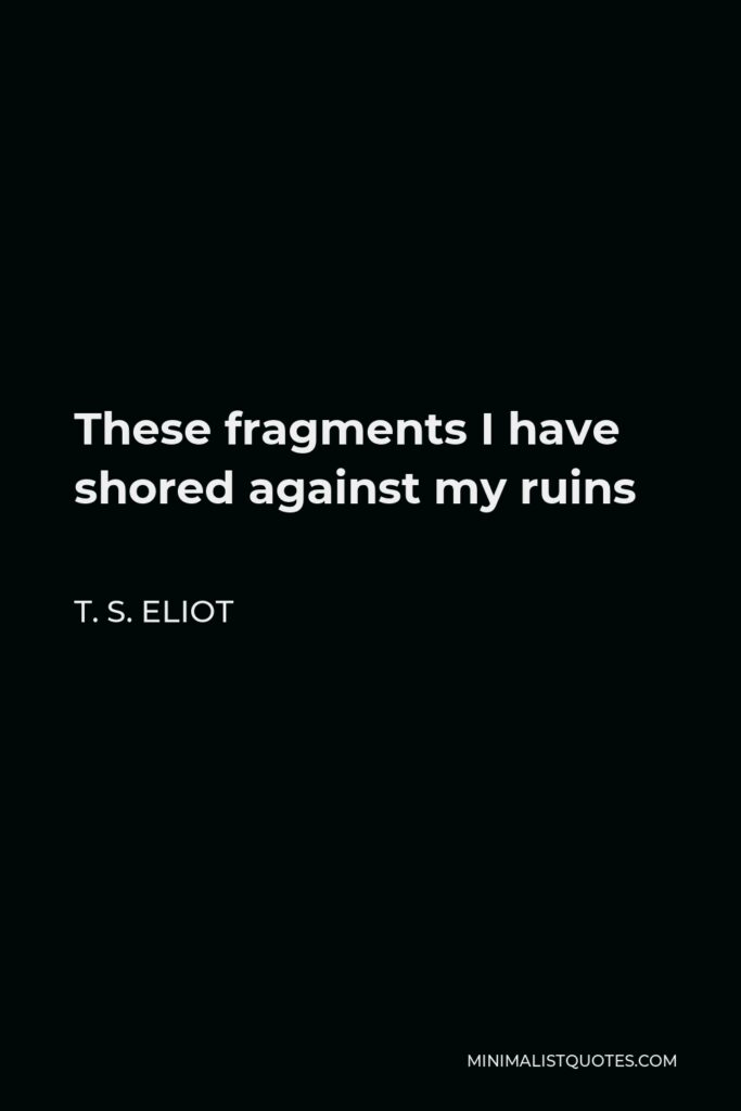 T. S. Eliot Quote - These fragments I have shored against my ruins
