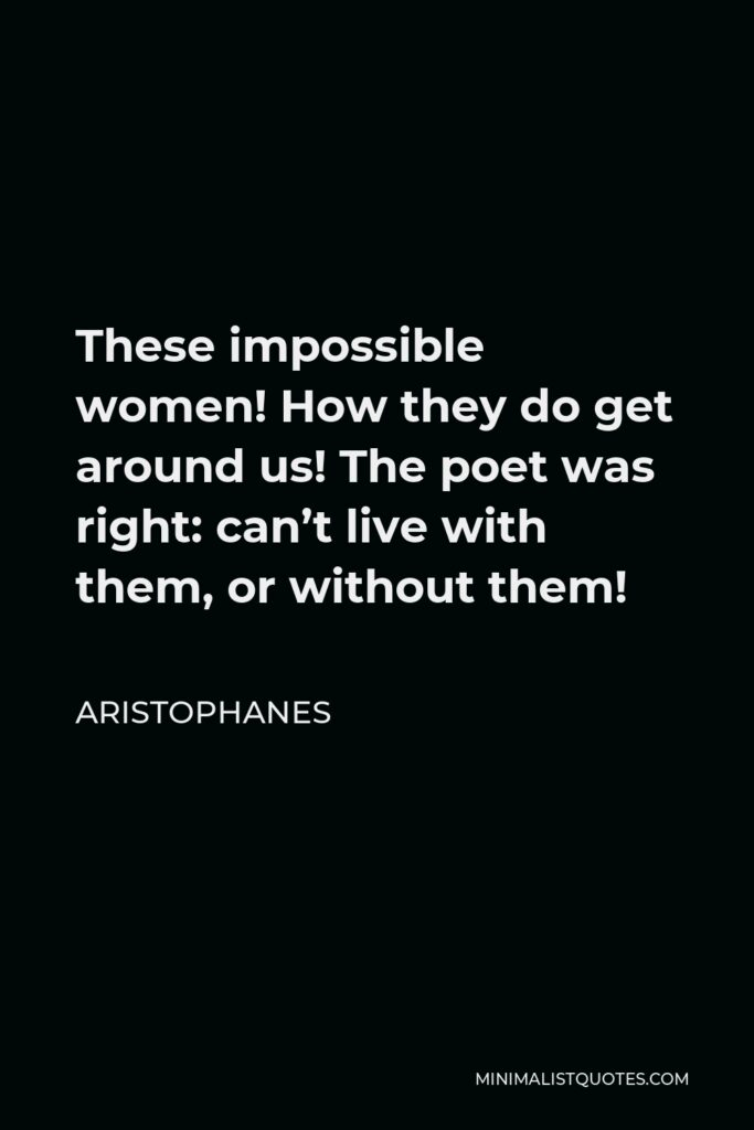 Aristophanes Quote - These impossible women! How they do get around us! The poet was right: can't live with them, or without them!