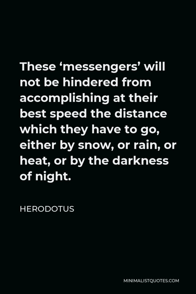 Herodotus Quote - These 'messengers' will not be hindered from accomplishing at their best speed the distance which they have to go, either by snow, or rain, or heat, or by the darkness of night.