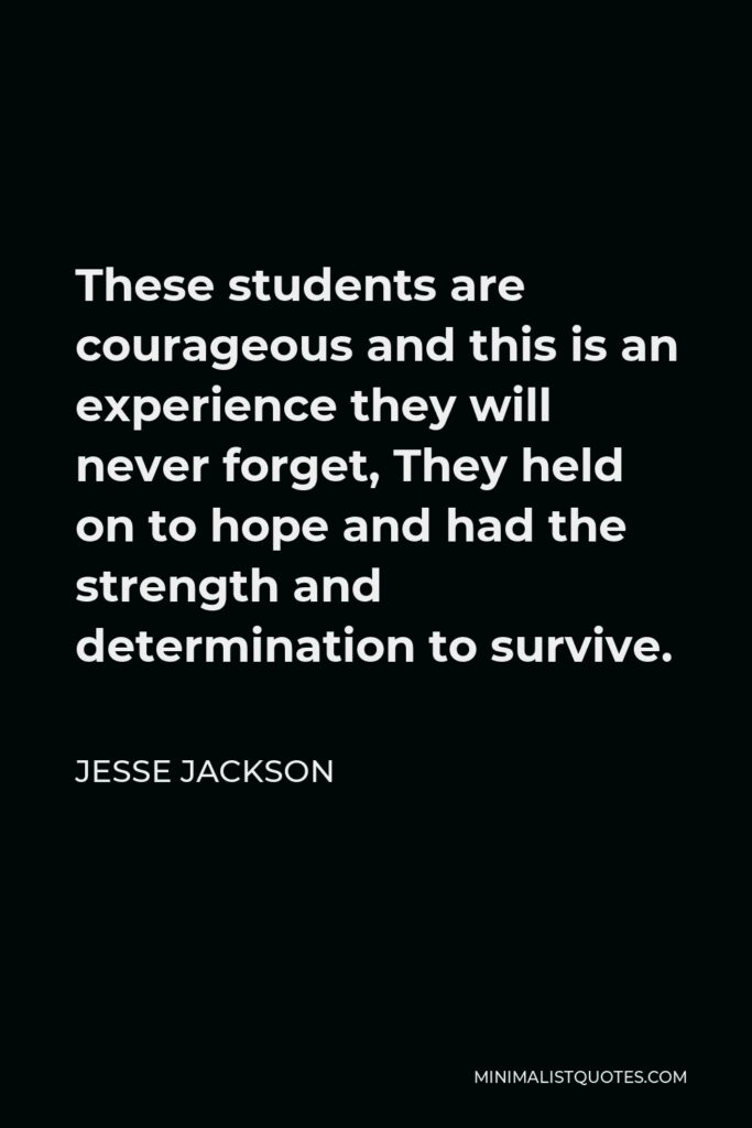 Jesse Jackson Quote - These students are courageous and this is an experience they will never forget, They held on to hope and had the strength and determination to survive.