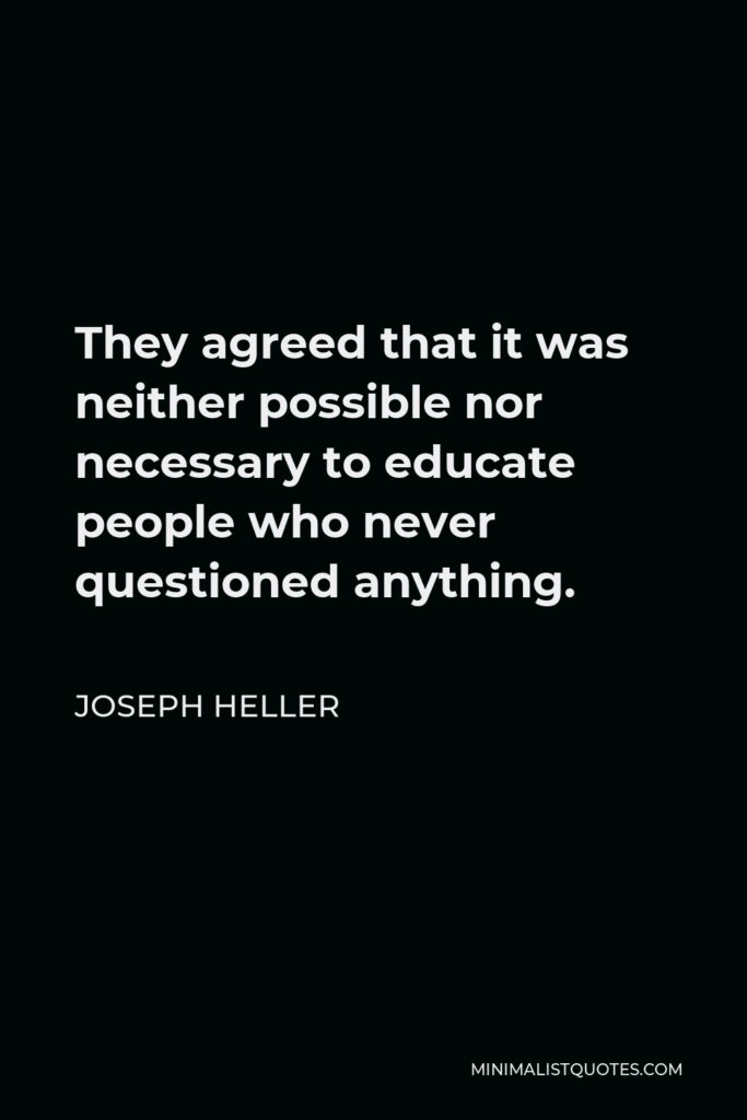 Joseph Heller Quote - They agreed that it was neither possible nor necessary to educate people who never questioned anything.