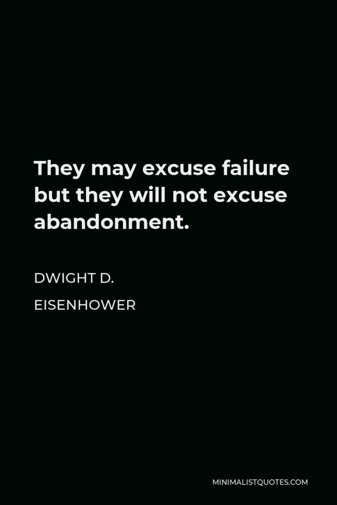 Dwight D. Eisenhower Quote - They may excuse failure but they will not excuse abandonment.