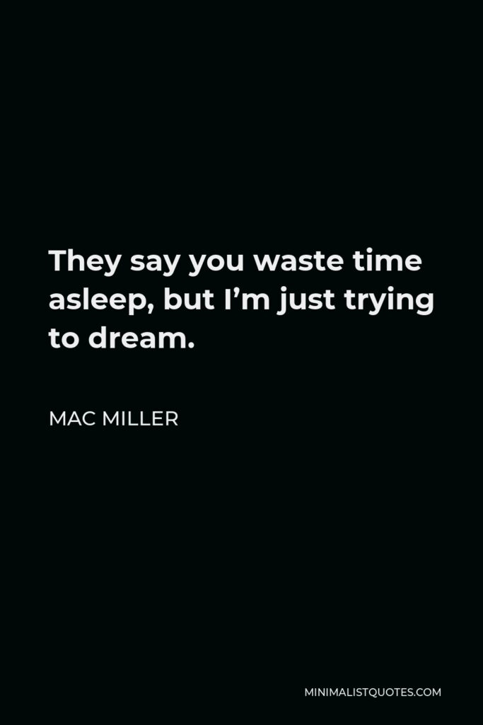 Mac Miller Quote - They say you waste time asleep, but I'm just trying to dream.
