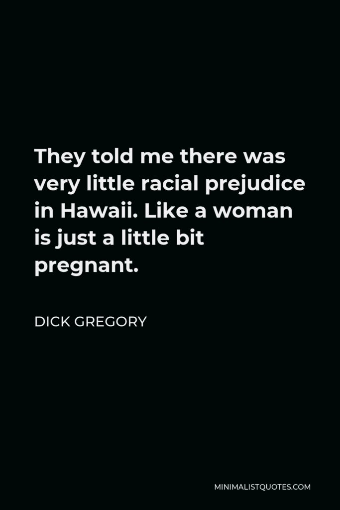 Dick Gregory Quote - They told me there was very little racial prejudice in Hawaii. Like a woman is just a little bit pregnant.