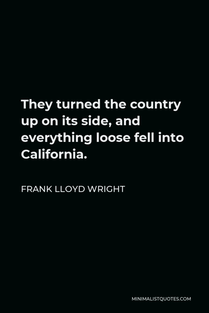 Frank Lloyd Wright Quote - They turned the country up on its side, and everything loose fell into California.