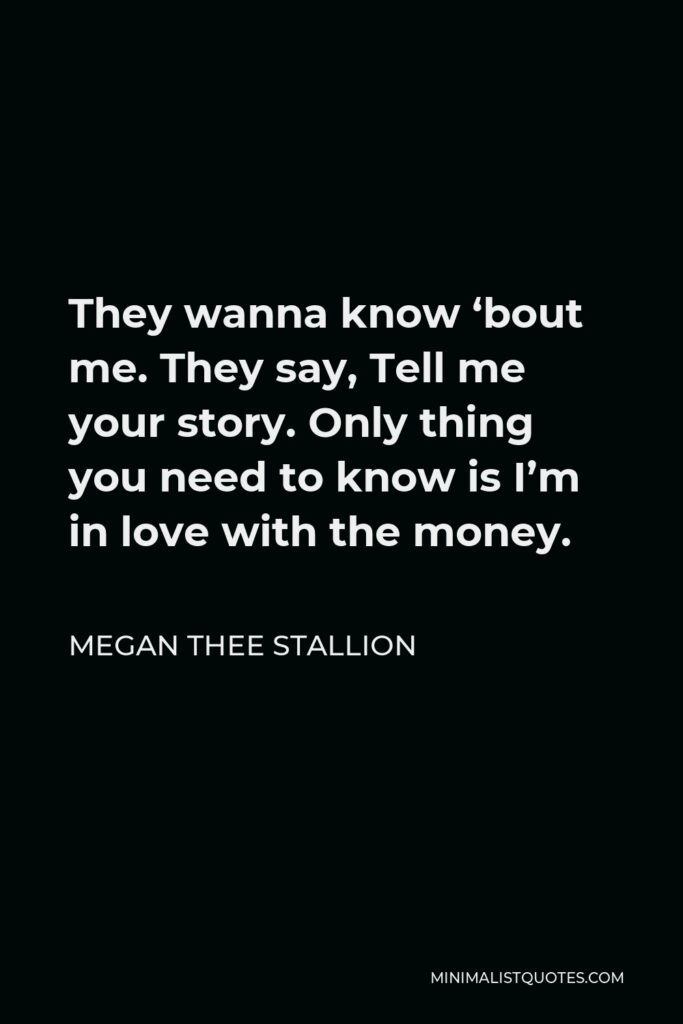 Megan Thee Stallion Quote - They wanna know 'bout me. They say, Tell me your story. Only thing you need to know is I'm in love with the money.