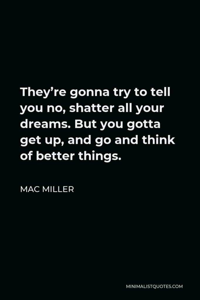 Mac Miller Quote - They're gonna try to tell you no, shatter all your dreams. But you gotta get up, and go and think of better things.