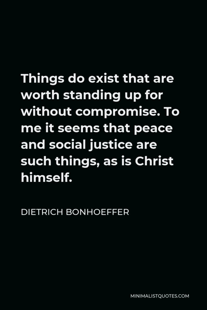 Dietrich Bonhoeffer Quote - Things do exist that are worth standing up for without compromise. To me it seems that peace and social justice are such things, as is Christ himself.