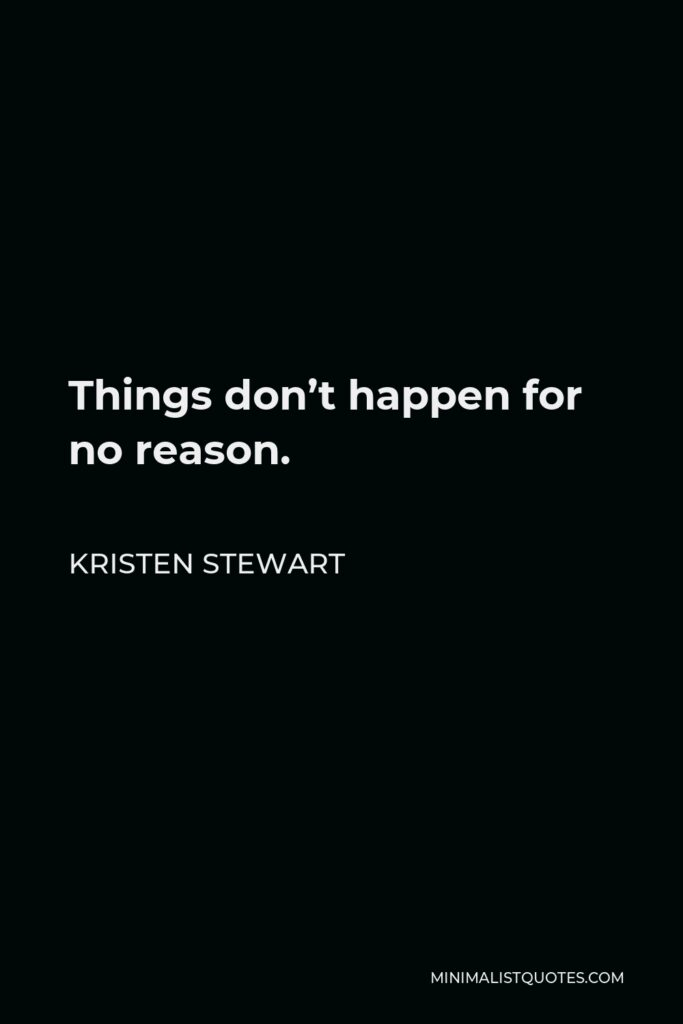 Kristen Stewart Quote - Things don't happen for no reason.