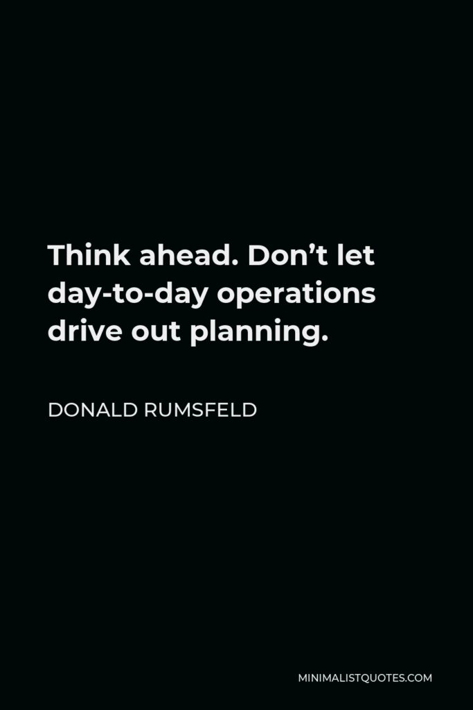 Donald Rumsfeld Quote - Think ahead. Don't let day-to-day operations drive out planning.