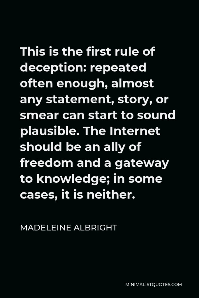 Madeleine Albright Quote - This is the first rule of deception: repeated often enough, almost any statement, story, or smear can start to sound plausible. The Internet should be an ally of freedom and a gateway to knowledge; in some cases, it is neither.