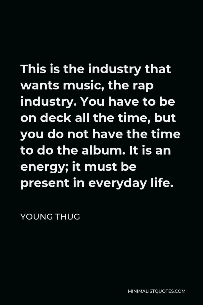 Young Thug Quote - This is the industry that wants music, the rap industry. You have to be on deck all the time, but you do not have the time to do the album. It is an energy; it must be present in everyday life.