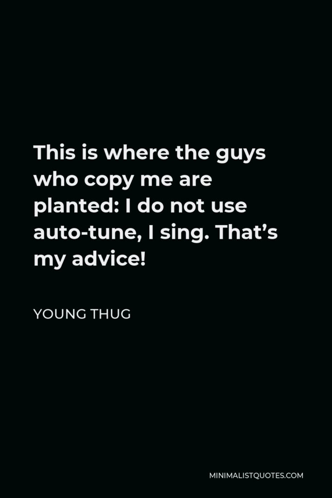 Young Thug Quote - This is where the guys who copy me are planted: I do not use auto-tune, I sing. That's my advice!