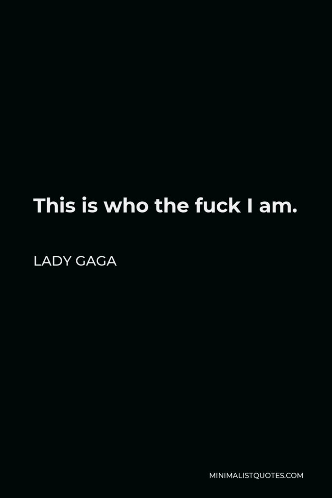 Lady Gaga Quote - This is who the fuck I am.