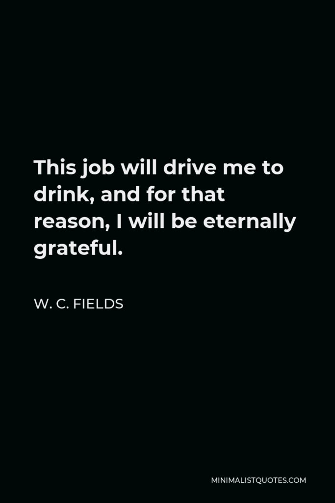 W. C. Fields Quote - This job will drive me to drink, and for that reason, I will be eternally grateful.