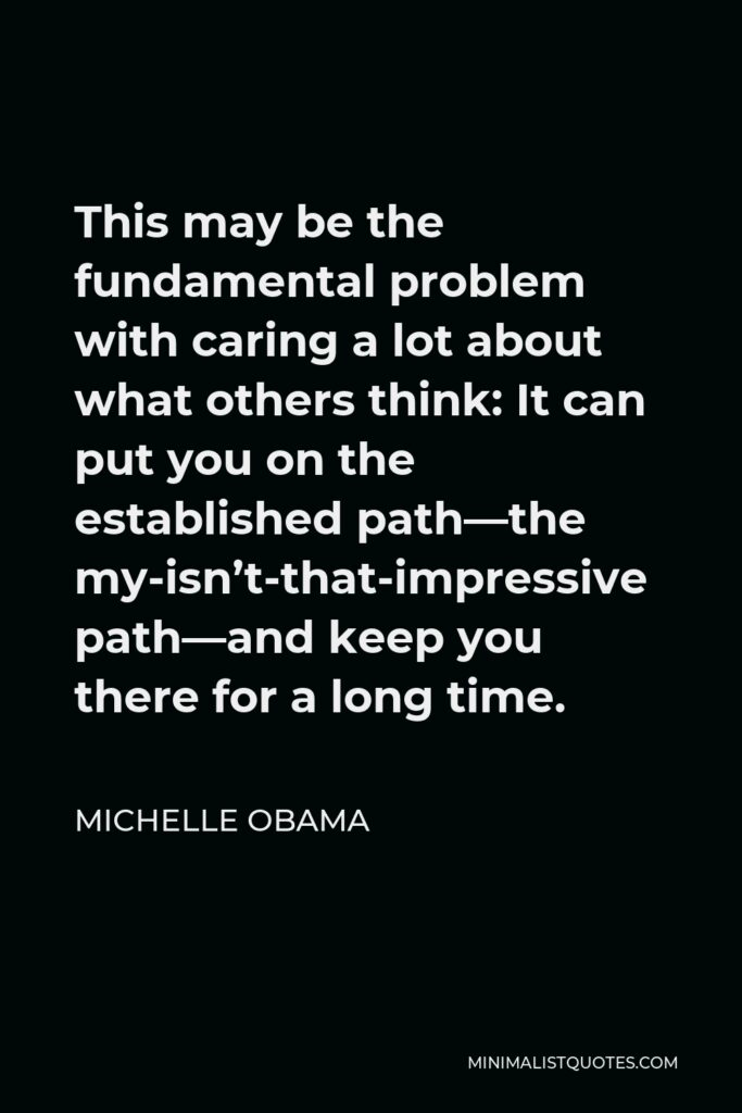 Michelle Obama Quote - This may be the fundamental problem with caring a lot about what others think: It can put you on the established path—the my-isn't-that-impressive path—and keep you there for a long time.