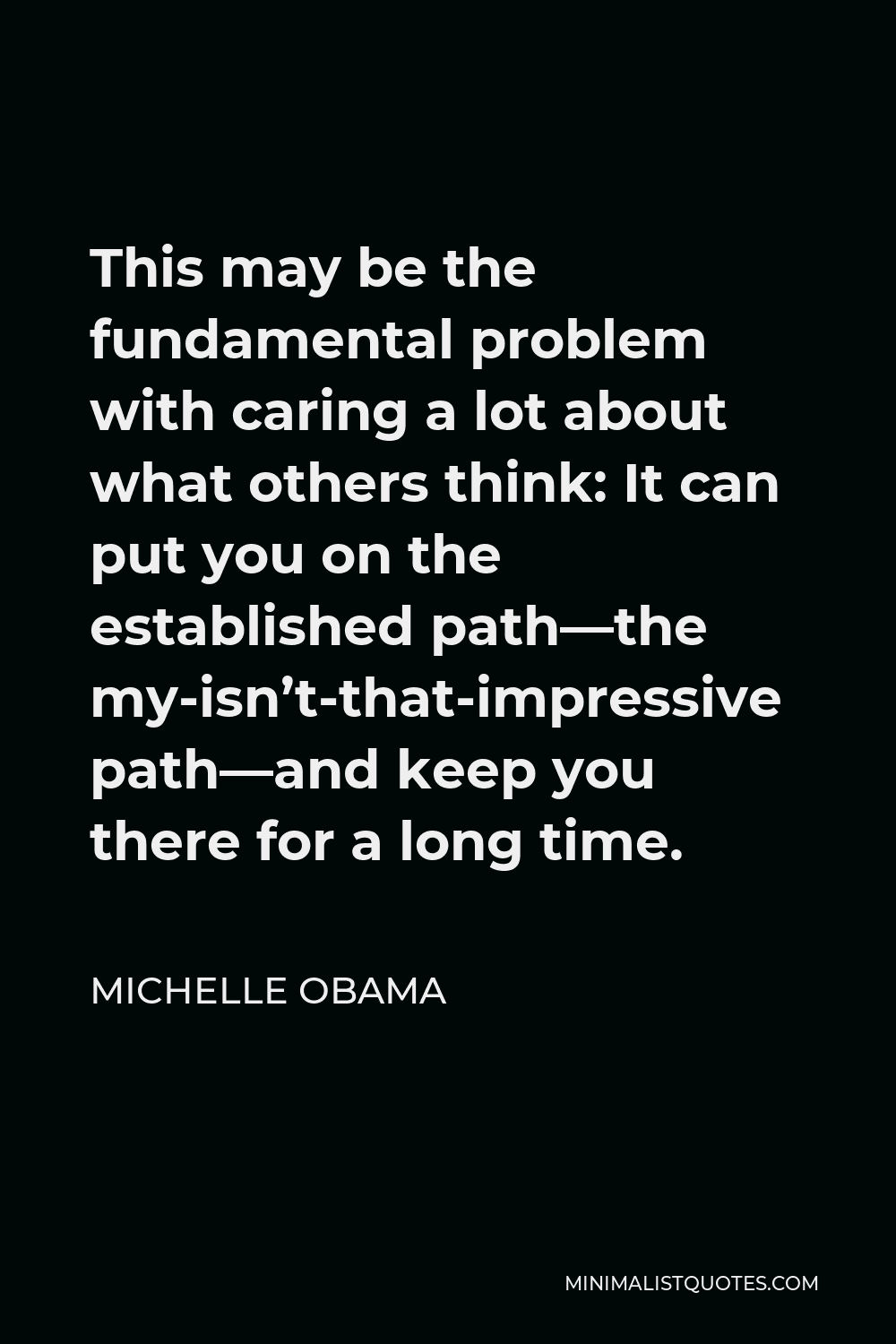 Michelle Obama Quote - This may be the fundamental problem with caring a lot about what others think: It can put you on the established path–the my-isn't-that-impressive- path– and keep you there for a long time.