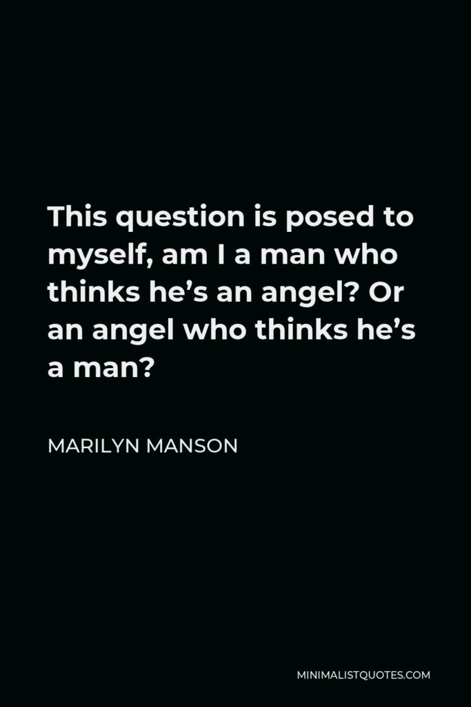 Marilyn Manson Quote - This question is posed to myself, am I a man who thinks he's an angel? Or an angel who thinks he's a man?