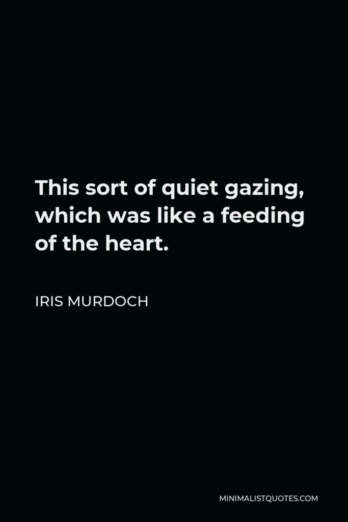 Iris Murdoch Quote - This sort of quiet gazing, which was like a feeding of the heart.