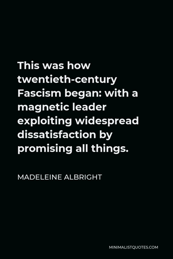 Madeleine Albright Quote - This was how twentieth-century Fascism began: with a magnetic leader exploiting widespread dissatisfaction by promising all things.